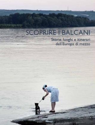 Scoprire i Balcani - Storie, luoghi e itinerari dellEuropa di mezzo  by  Various