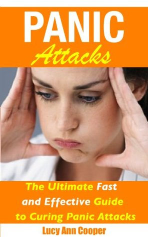 Panic Attacks - The Ultimate Fast and Effective Guide to Curing Panic Attacks  by  Lucy Ann Cooper