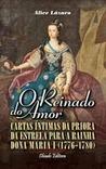 O Reinado do Amor. Cartas íntimas da Priora da Estrela para a rainha Dona Maria I (1776-1780)