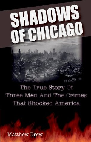 Shadows of Chicago: The True Story of Three Men and the Crimes That Shocked America  by  Matthew Drew