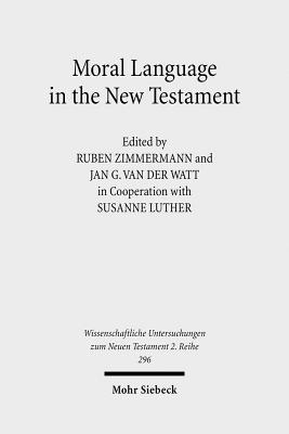 Moral Language in the New Testament: The Interrelatedness of Language and Ethics in Early Christian Writings. Kontexte Und Normen Neutestamentlicher Ethik / Contexts and Norms of New Testament Ethics. Volume II Ruben Zimmermann