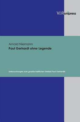 Paul Gerhardt Ohne Legende: Untersuchungen Zum Gesellschaftlichen Umfeld Paul Gerhardts  by  Arnold Niemann