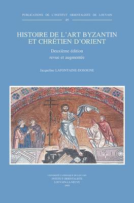 Histoire de LArt Byzantin Et Chretien DOrient: Deuxieme Edition Revue Et Augmentee  by  Jacqueline LaFontaine-Dosogne