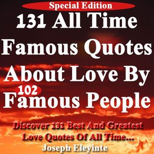 131 All Time Famous Quotes About Love  by  102 Famous People: Discover 131 Best And Greatest Love Quotes Of All Time by Joseph Eleyinte