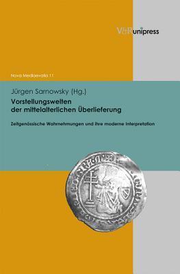 Vorstellungswelten der mittelalterlichen Überlieferung: Zeitgenössische Wahrnehmungen und Bilder und ihre moderne Interpretation Jürgen Sarnowsky