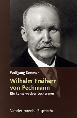 Wilhelm Freiherr Von Pechmann: Ein Konservativer Lutheraner In Der Weimarer Republik Und Im Nationalsozialistischen Deutschland Wolfgang Sommer