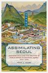 Assimilating Seoul: Japanese Rule and the Politics of Public Space in Colonial Korea, 1910-1945