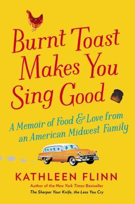 Burnt Toast Makes You Sing Good by Kathleen Flinn
