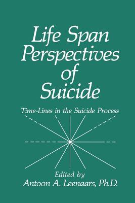 Life Span Perspectives of Suicide: Time-Lines in the Suicide Process  by  A.A. Leenaars