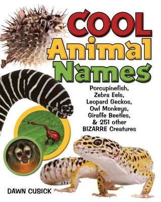 Cool Animal Names: Porcupine Fish, Zebra Eels, Leopard Geckos, Owl Monkeys, Giraffe Beetles & 251 Other Bizarre Creatures: Porcupine Fish, Zebra Eels, Leopard Geckos, Owl Monkeys, Giraffe Beetles & 251 Other Bizarre Creatures  by  Dawn Cusick