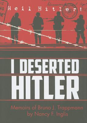I Deserted Hitler: Memoirs of Bruno J. Trappmann