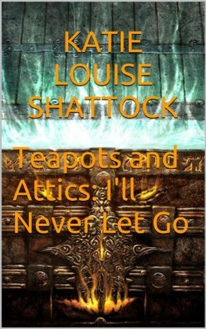 Download ☆ Teapots And Attics: I'll Never Let Go PDF by Î