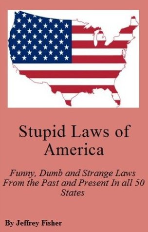 Stupid Laws of America: Funny, Dumb and Strange Laws From the Past and Present In all 50 States Jeffrey Fisher