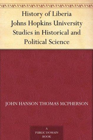 History of Liberia Johns Hopkins University Studies in Historical and Political Science John Hanson Thomas McPherson