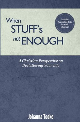 When Stuffs Not Enough: A Christian Perspective on Decluttering Your Life Johanna F. Tooke