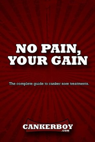 No Pain, Your Gain: The complete guide to canker sore treatments. Joe Scott