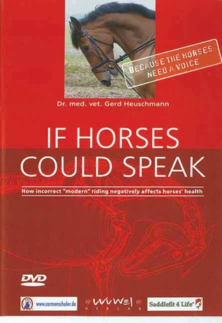 If Horses Could Speak: How Incorrect Modern Riding Negatively Affects Horses Health Gerd Heuschmann