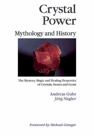 Crystal Power, Mythology and History: The Mystery, Magic and Healing Properties of Crystals, Stones and Gems Andreas Gurh
