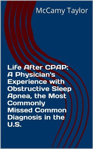 Life After CPAP: A Physicians Experience with Obstructive Sleep Apnea, the Most Commonly Missed Common Diagnosis in the U.S. McCamy Taylor