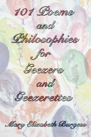 101 Poems and Philosophies for Geezers and Geezerettes Mary Elizabeth Burgess