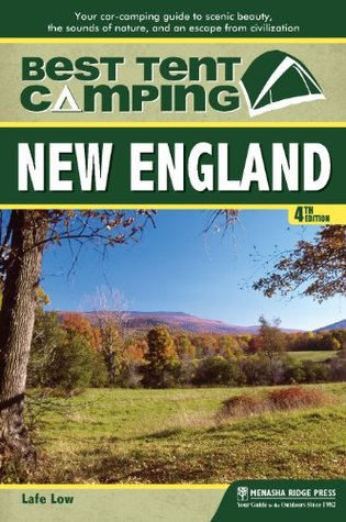 Best Tent Camping: New England: Your Car-Camping Guide to Scenic Beauty, the Sounds of Nature, and an Escape from Civilization  by  Lafe Low