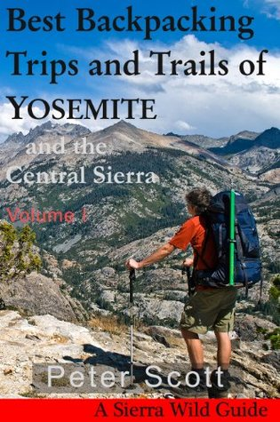Best Backpacking Trips and Trails of YOSEMITE and the Central Sierra Volume I Peter Scott