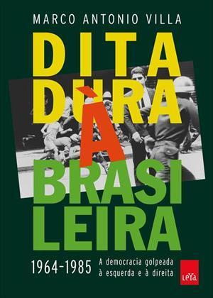 Ditadura à Brasileira 1964-1985: A Democracia Golpeada à Esquerda e à Direita  by  Marco Antonio Villa