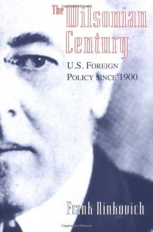 The Wilsonian Century: U.S. Foreign Policy since 1900 Frank Ninkovich