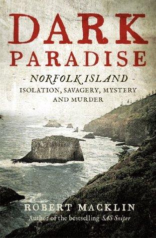 Dark Paradise: Norfolk Island - isolation, savagery, mystery and murder Robert Macklin