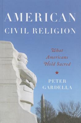 American Civil Religion: What Americans Hold Sacred  by  Peter Gardella