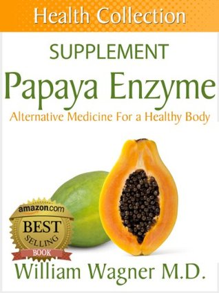The Papaya Enzyme Supplement: Alternative Medicine for a Healthy Body William Wagner