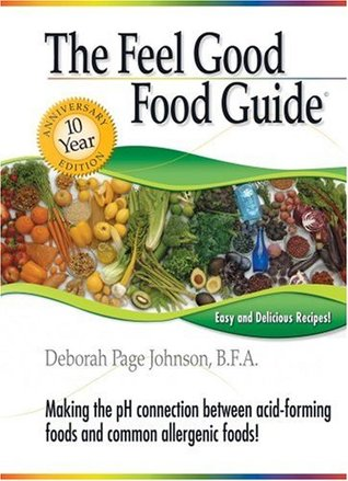 The Feel Good Food Guide: Making the pH Connection Between Acid-Forming Foods and Common Allergenic Foods! Deborah Page Johnson