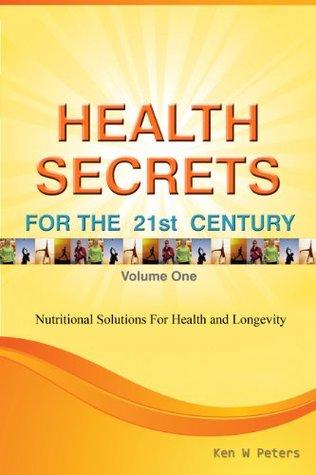 HEALTH SECRETS FOR THE 21ST CENTURY Ken W. Peters