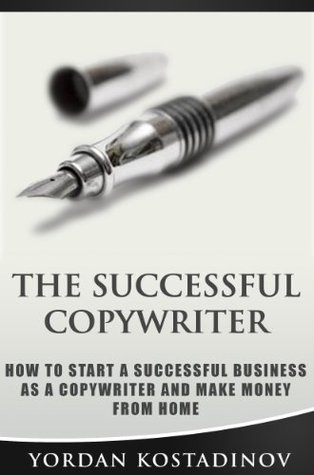The Successful Copywriter - How To Start A Successful Business As a Copywriter And Make Money From Home  by  Yordan Kostadinov
