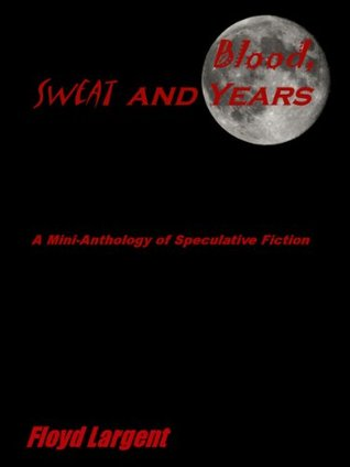Blood, Sweat, and Years: A Mini-Anthology of Speculative Fiction Floyd Largent