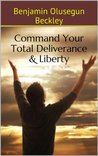 Command Your Total Deliverance and Liberty: Revelational Insights & Prayers on Deliverance  by  Benjamin Olusegun Beckley