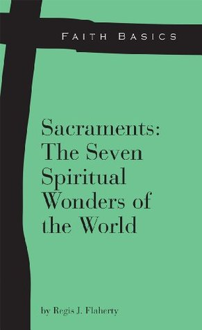 Faith Basics: Sacraments: The Seven Spiritual Wonders of the World Regis Flaherty