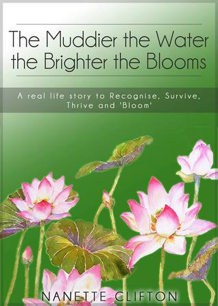 The Muddier the Water the Brighter the Blooms: A Real Life Story to Recognise, Survive, Thrive and Bloom Nanette Clifton