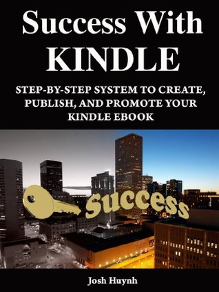 Success With Kindle: Step-By-Step System To Create, Publish, And Promote Your Kindle ebook Josh Huynh