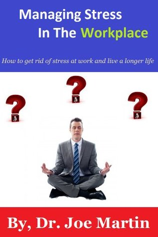 Managing Stress In The Workplace: How to get rid of stress at work and live a longer life  by  Dr. Joe Martin