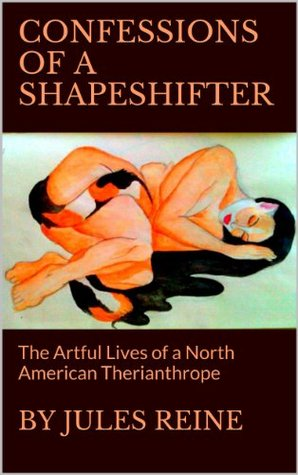 CONFESSIONS OF A SHAPESHIFTER: The Artful Lives of a North American Therianthrope Jules Reine