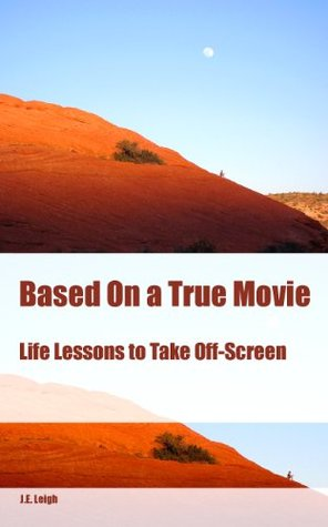 Based On a True Movie: Life Lessons to Take Off-Screen  by  J.E. Leigh