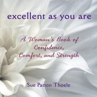 Excellent As You Are: A Womans Book of Confidence, Comfort, and Strength  by  Sue Patton Thoele