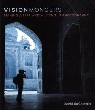 VisionMongers: Making a Life and a Living in Photography by david duchemin