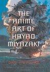 The Anime Art of Hayao Miyazaki by Dani Cavallaro