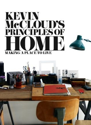 Kevin McClouds Principles of Home: Making a Place to Live  by  Kevin McCloud