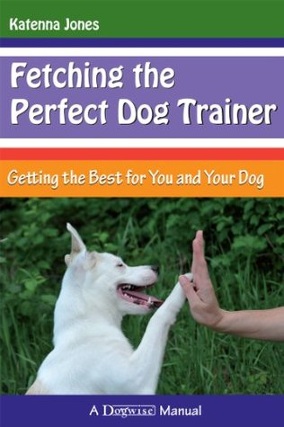 Fetching the Perfect Dog Trainer - Getting the Best for You and Your Dog Katenna Jones