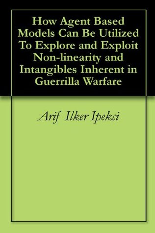 How Agent Based Models Can Be Utilized To Explore and Exploit Non-linearity and Intangibles Inherent in Guerrilla Warfare Arif Ilker Ipekci