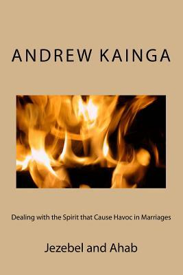 Dealing with the Spirit That Cause Havoc in Marriages: Jezebel and Ahab  by  Andrew Kainga