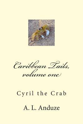 Caribbean Tails, Volume One: Cyril the Crab A.L. Anduze
